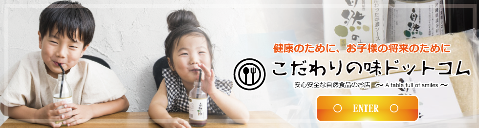 安心安全な食品・無添加食品こだわりの味ドットコム|自然の味そのまんま、こだわりの味協同組合の食品を販売、食品の安心安全をサポート 健康のために、お子様の将来のために1